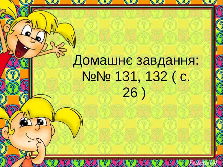 Домашнє завдання: №№ 131, 132 ( с. 26 )