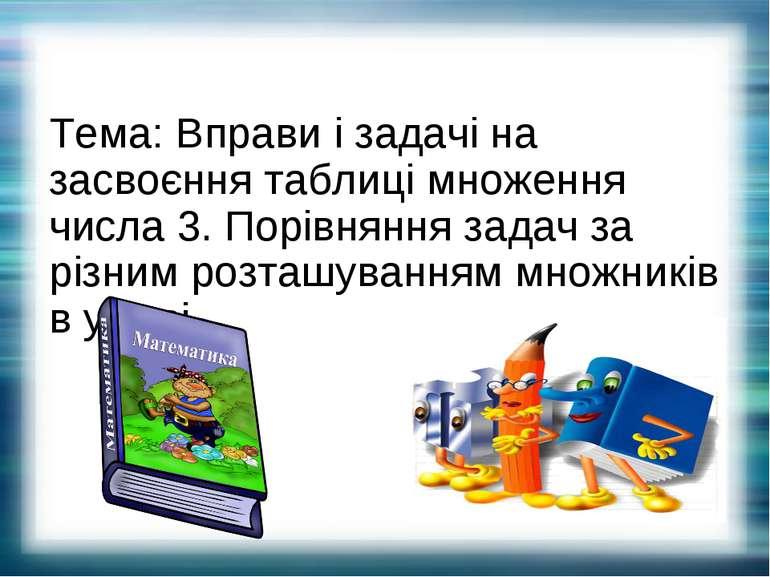 Тема: Вправи і задачі на засвоєння таблиці множення числа 3. Порівняння задач...
