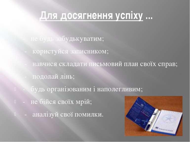 Для досягнення успіху ... - не будь забудькуватим; - користуйся записником; -...