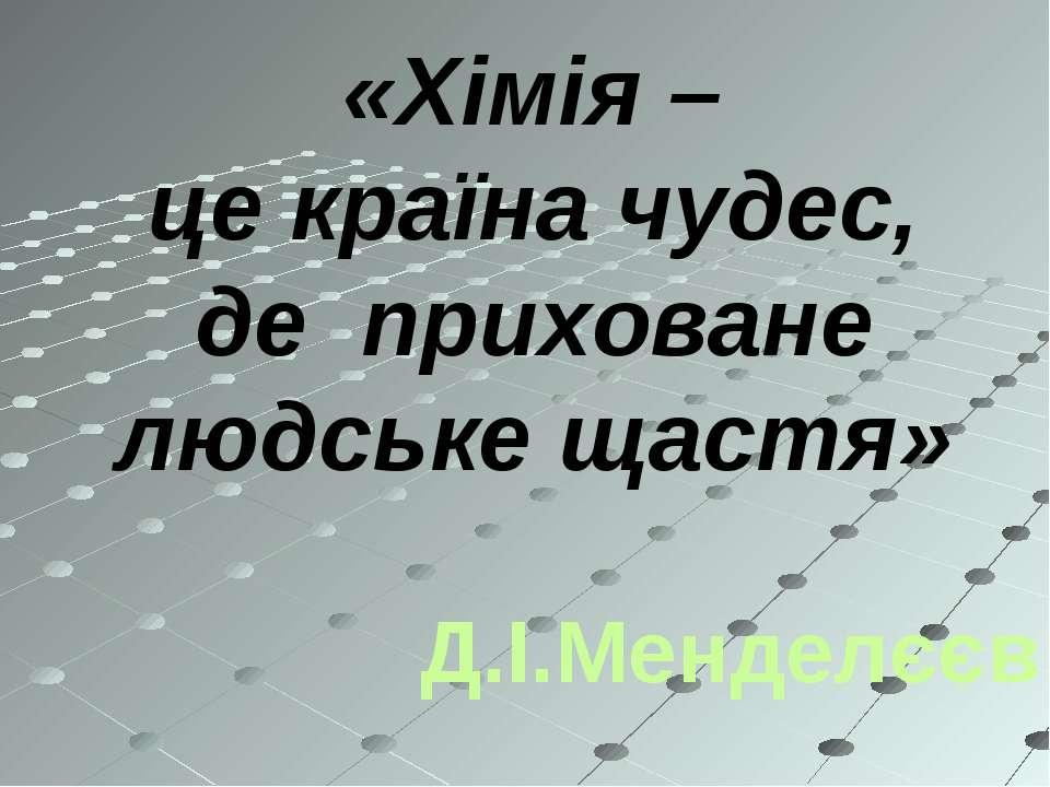 «Хімія – це країна чудес, де приховане людське щастя» Д.І.Менделєєв