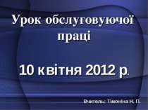 Урок обслуговуючої праці 10 квітня 2012 р. Вчитель: Тімоніна Н. П.
