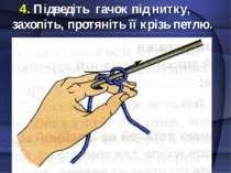 4. Підведіть гачок під нитку, захопіть, протяніть її крізь петлю.