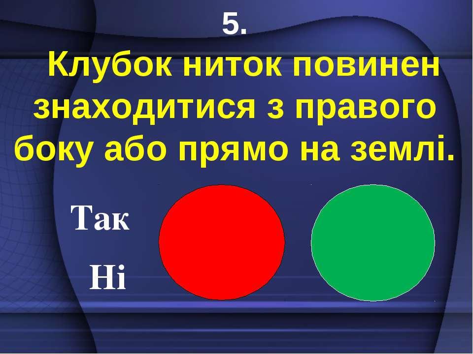 Так Ні 5. Клубок ниток повинен знаходитися з правого боку або прямо на землі.