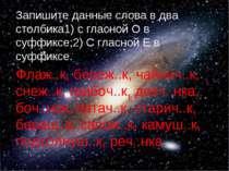 Запишите данные слова в два столбика1) с гласной О в суффиксе;2) С гласной Е ...