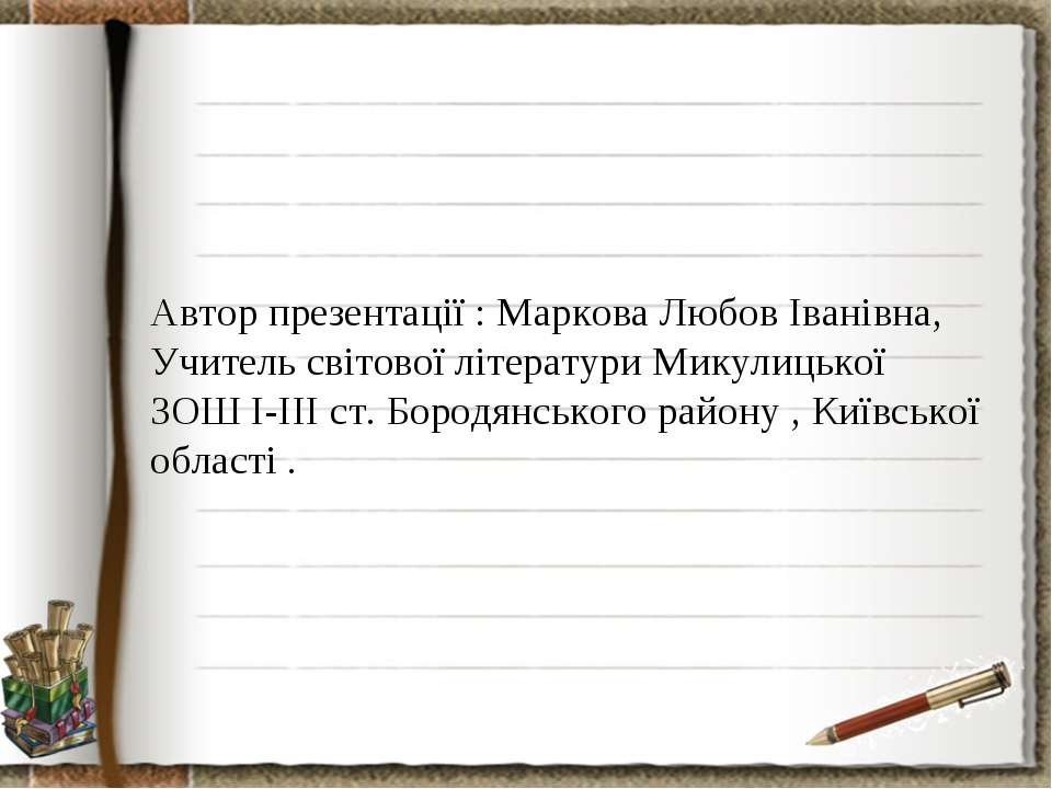 Автор презентації : Маркова Любов Іванівна, Учитель світової літератури Микул...