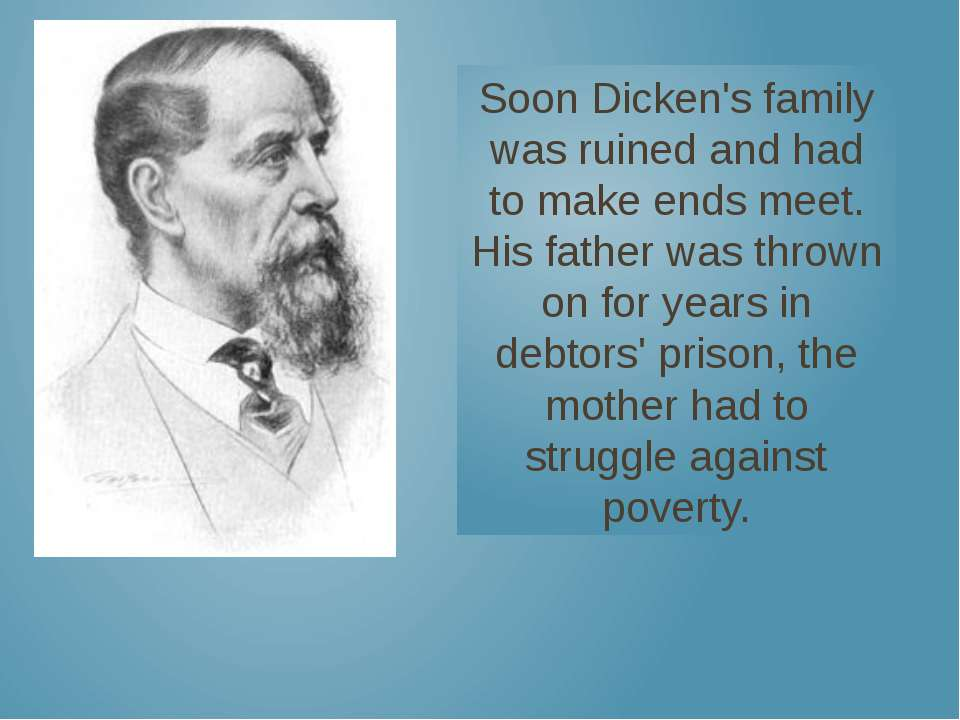 Soon Dicken's family was ruined and had to make ends meet. His father was thr...
