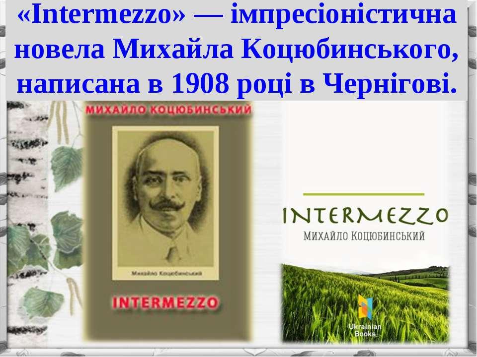 «Intermezzo» — імпресіоністична новела Михайла Коцюбинського, написана в 1908...