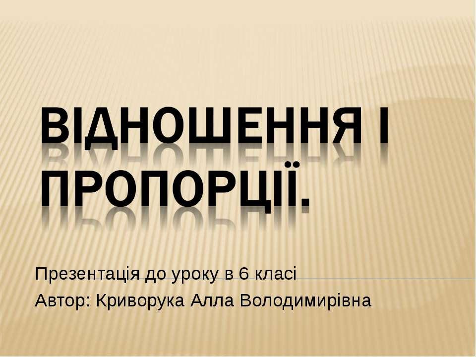 Презентація до уроку в 6 класі Автор: Криворука Алла Володимирівна