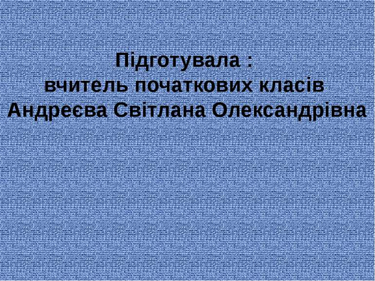 Підготувала : вчитель початкових класів Андреєва Світлана Олександрівна