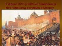 В червні 1605 р військо самозванця без перешкод вступило в Москву.