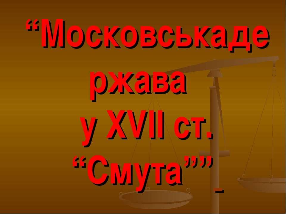 """""""Московськадержава у ХVІІ ст. """"Смута"""""""""""
