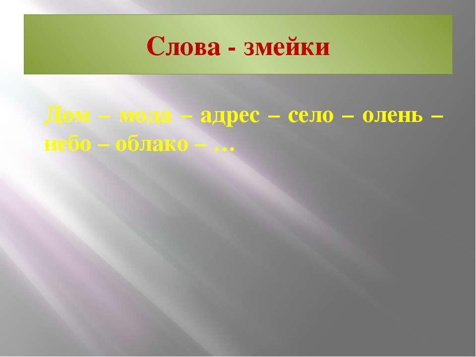 Слова - змейки Дом – мода – адрес – село – олень – небо – облако – …