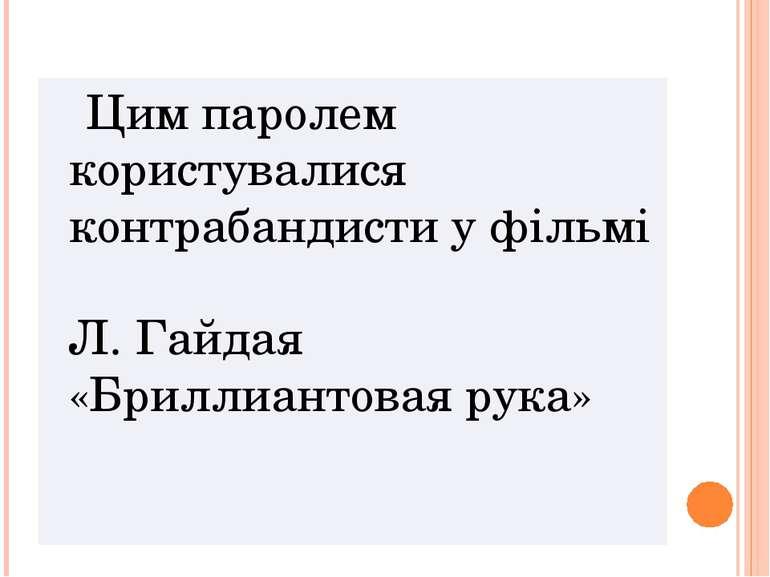 Цим паролем користувалися контрабандисти у фільмі Л. Гайдая «Бриллиантовая рука»
