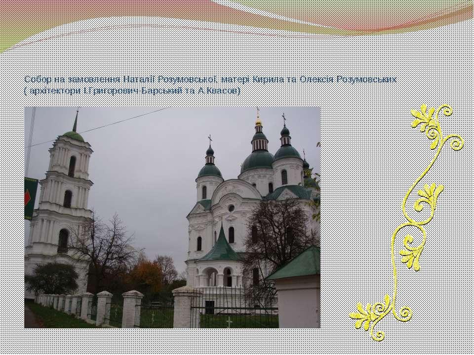 Собор на замовлення Наталії Розумовської, матері Кирила та Олексія Розумовськ...