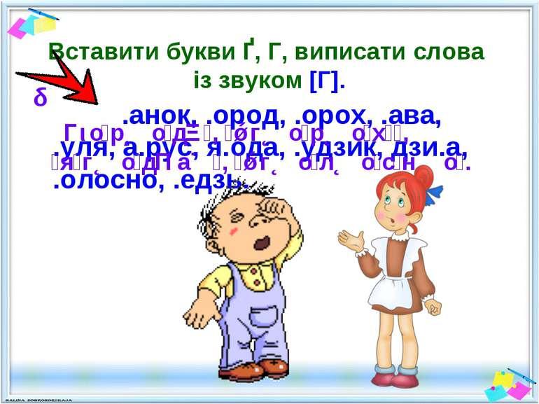 Вставити букви Ґ, Г, виписати слова із звуком [Г]. .анок, .ород, .орох, .ава,...