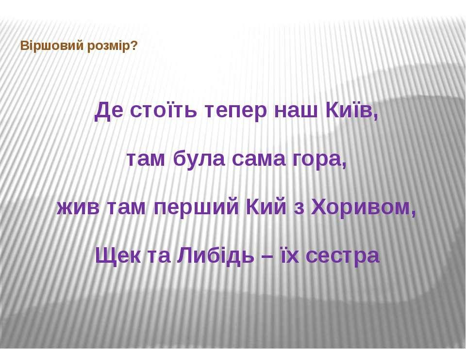 Віршовий розмір? Де стоїть тепер наш Київ, там була сама гора, жив там перший...
