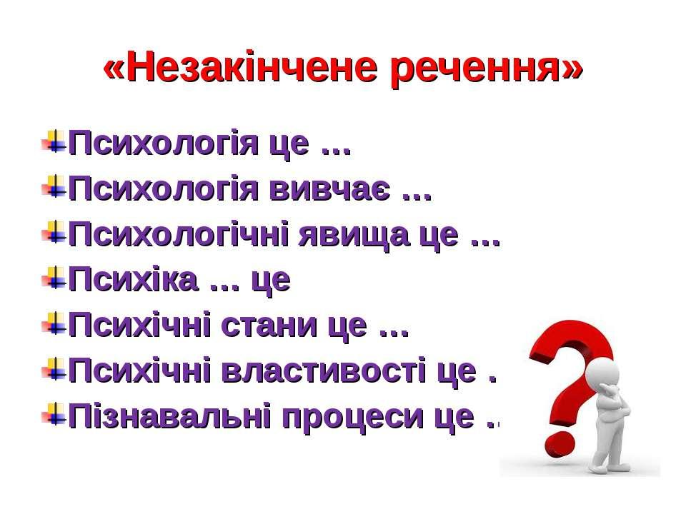 «Незакінчене речення» Психологія це … Психологія вивчає … Психологічні явища ...
