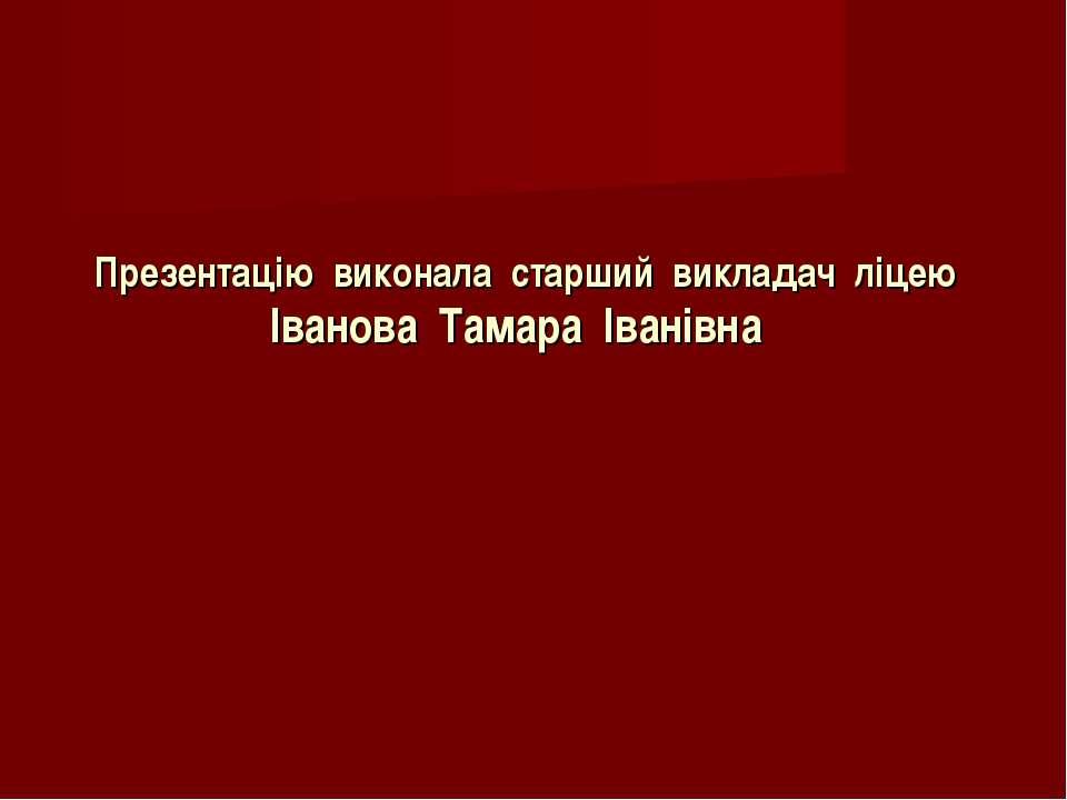 Презентацію виконала старший викладач ліцею Іванова Тамара Іванівна