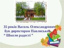 """35 років Василь Олександрович був директором Павлиської """" Школи радості """""""
