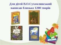 Для дітей В.О.Сухомлинський написав близько 1200 творів