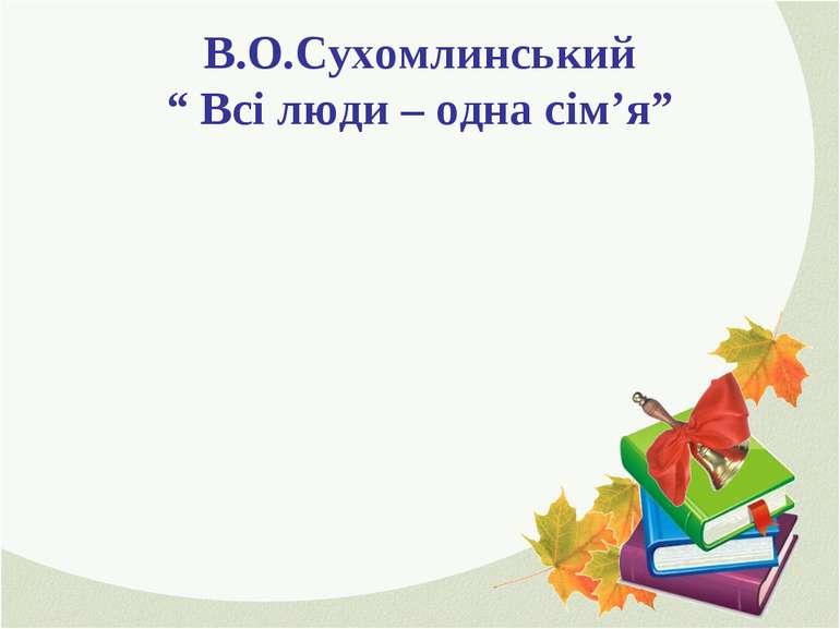 """В.О.Сухомлинський """" Всі люди – одна сім'я"""""""