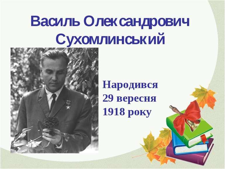 Василь Олександрович Сухомлинський Народився 29 вересня 1918 року