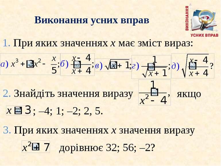 Виконання усних вправ 1. При яких значеннях x має змiст вираз: 2. Знайдiть зн...