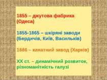 1855 – джутова фабрика (Одеса) 1855-1865 – шкіряні заводи (Бердичів, Київ, Ва...