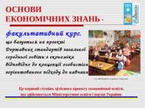 ОСНОВИ ЕКОНОМІЧНИХ ЗНАНЬ - факультативний курс, що базується на проекті Держа...