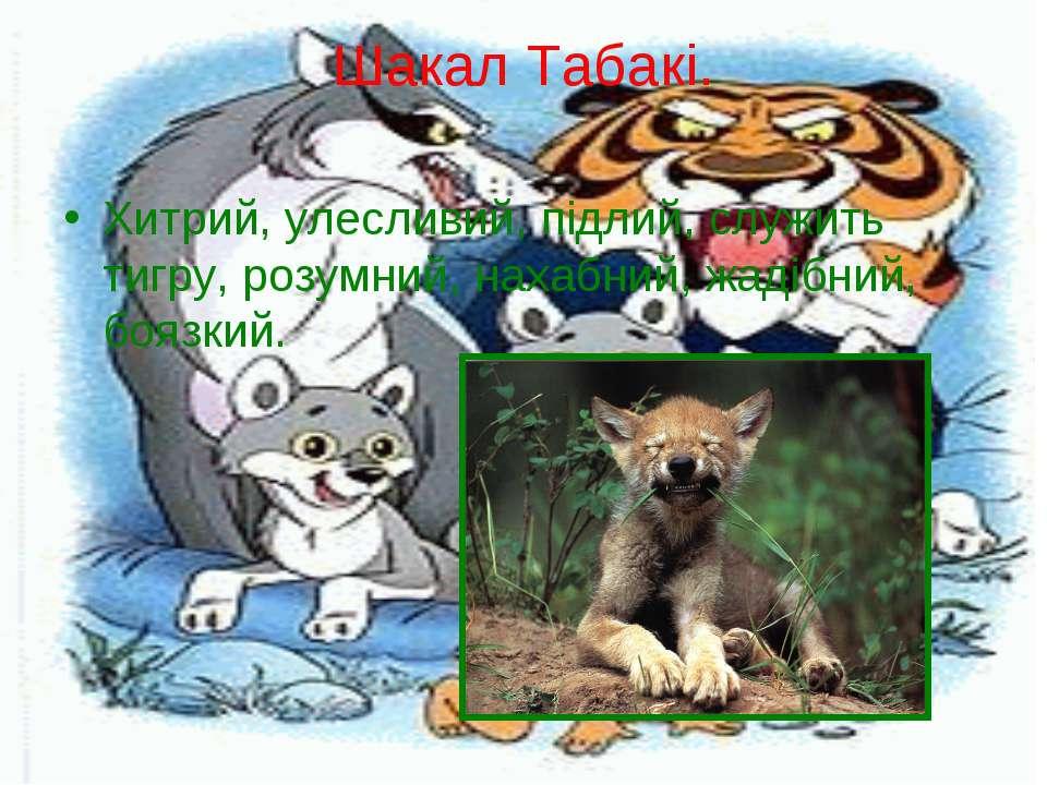 Шакал Табакі. Хитрий, улесливий, підлий, служить тигру, розумний, нахабний, ж...