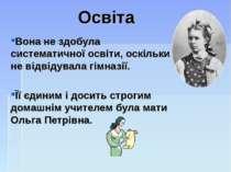 Освіта Вона не здобула систематичної освіти, оскільки не відвідувала гімназії...