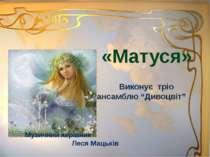 """«Матуся» Виконує тріо ансамблю """"Дивоцвіт"""" Музичний керівник Леся Мацьків"""