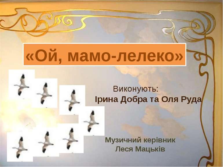 Виконують: Ірина Добра та Оля Руда «Ой, мамо-лелеко» Музичний керівник Леся М...