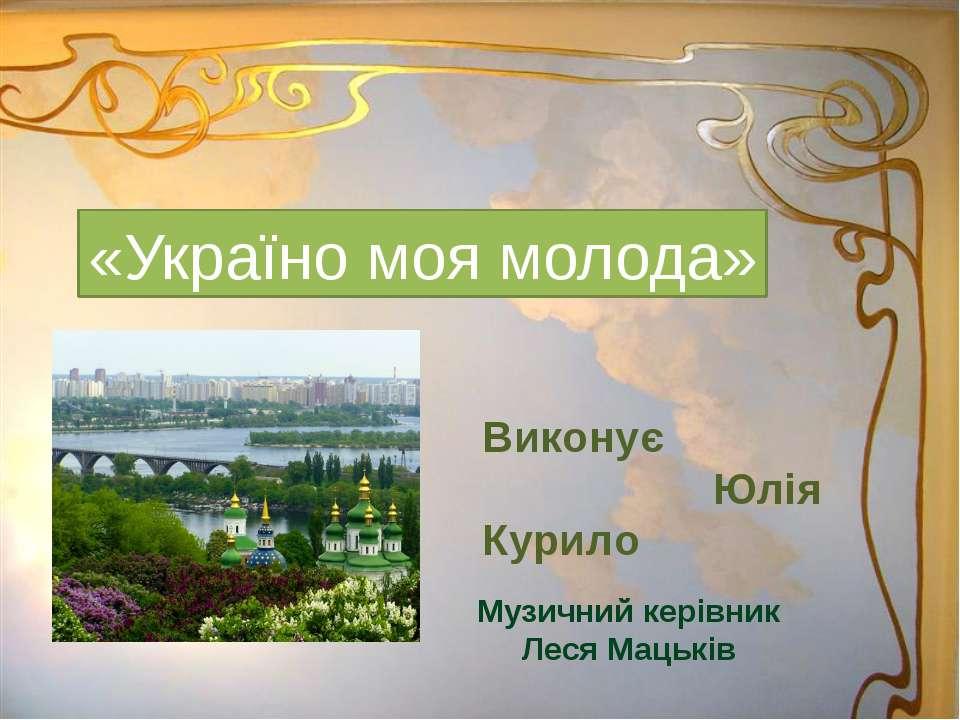 «Україно моя молода» Виконує Юлія Курило Музичний керівник Леся Мацьків