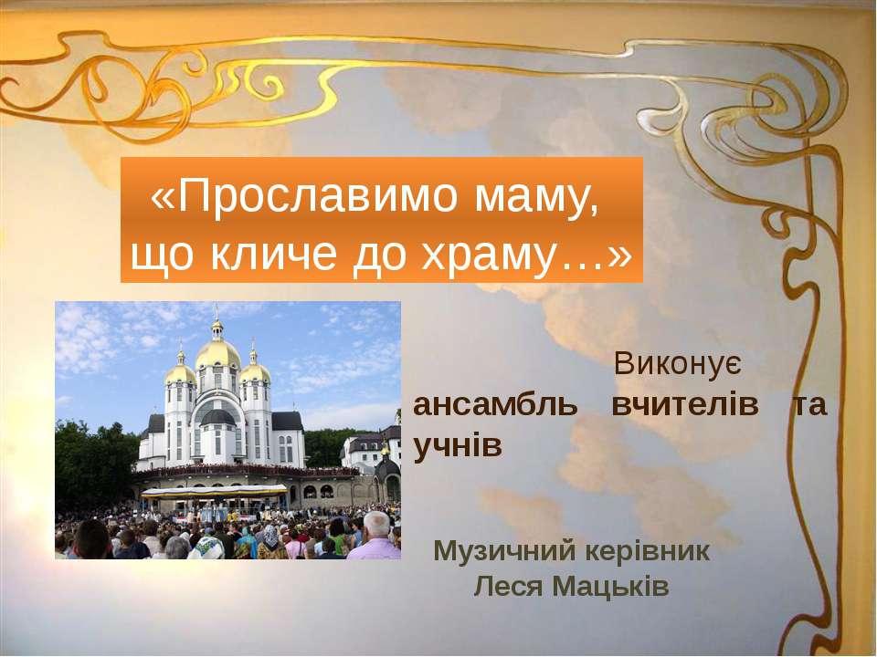 Виконує ансамбль вчителів та учнів «Прославимо маму, що кличе до храму…» Музи...
