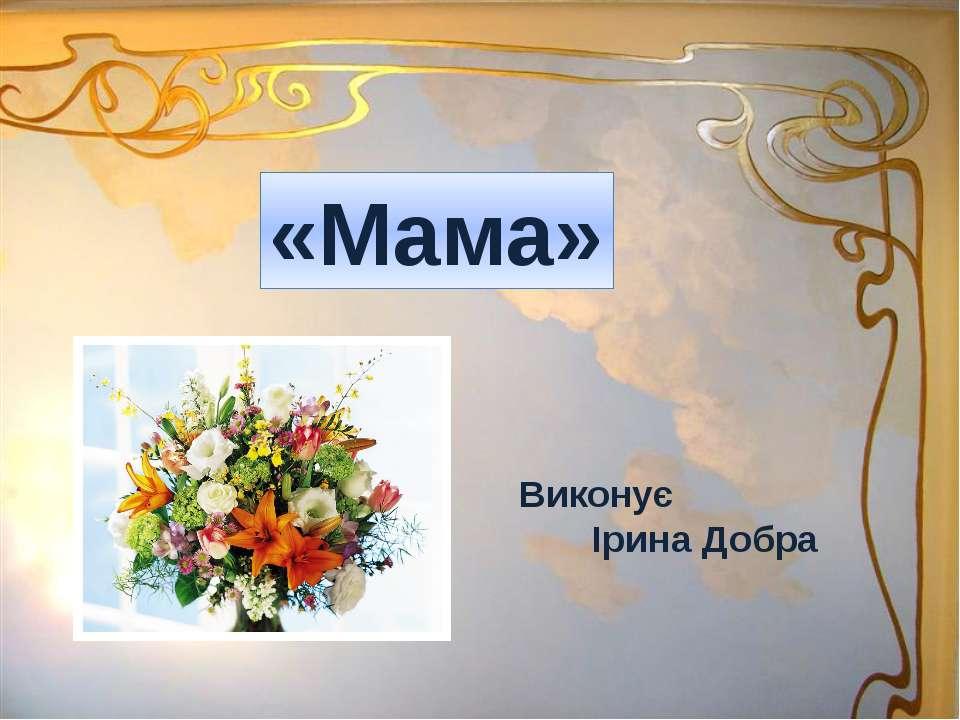 Виконує Ірина Добра «Мама»