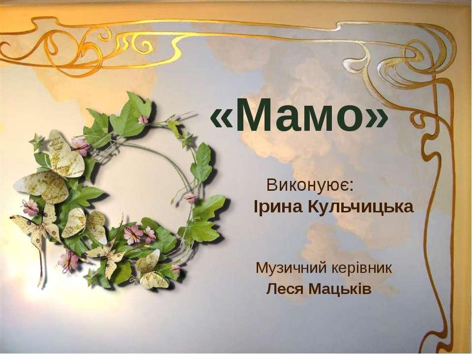 «Мамо» Виконуює: Ірина Кульчицька Музичний керівник Леся Мацьків