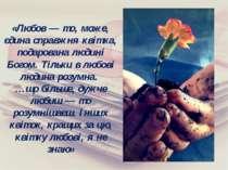 «Любов — то, може, єдина справжня квітка, подарована людині Богом. Тільки в л...