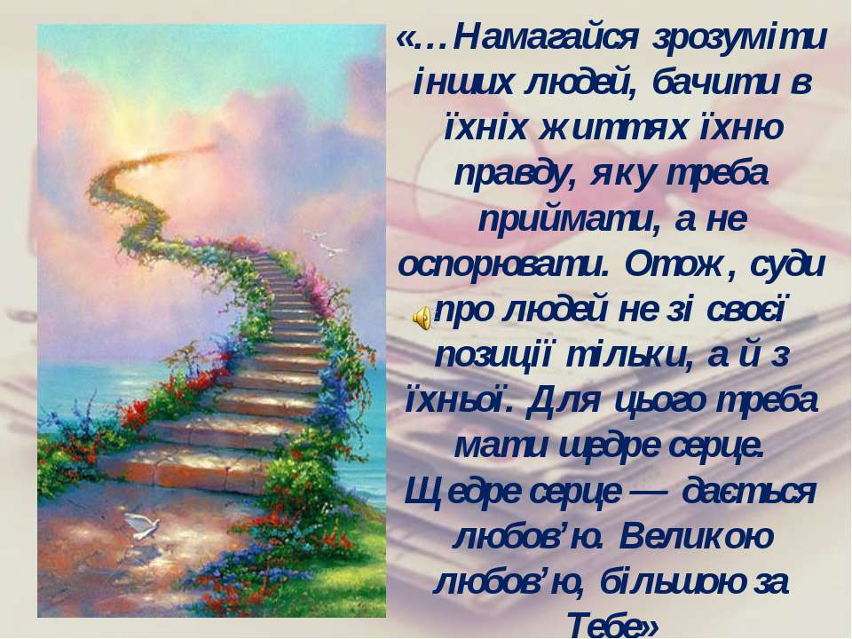 «…Намагайся зрозуміти інших людей, бачити в їхніх життях їхню правду, яку тре...