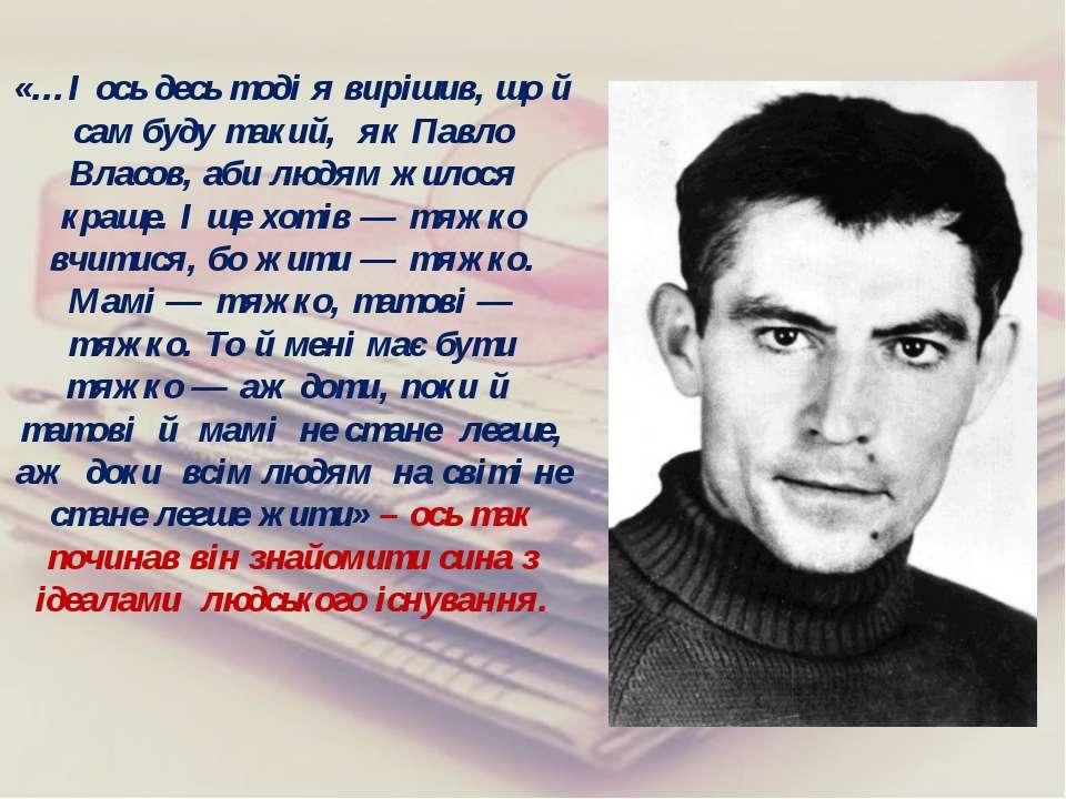 «…І ось десь тоді я вирішив, що й сам буду такий, як Павло Власов, аби людям ...