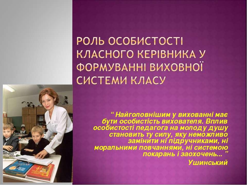 """"""" Найголовнішим у вихованні має бути особистість вихователя. Вплив особистост..."""