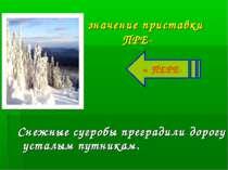 значение приставки ПРЕ- Снежные сугробы преградили дорогу усталым путникам. =...
