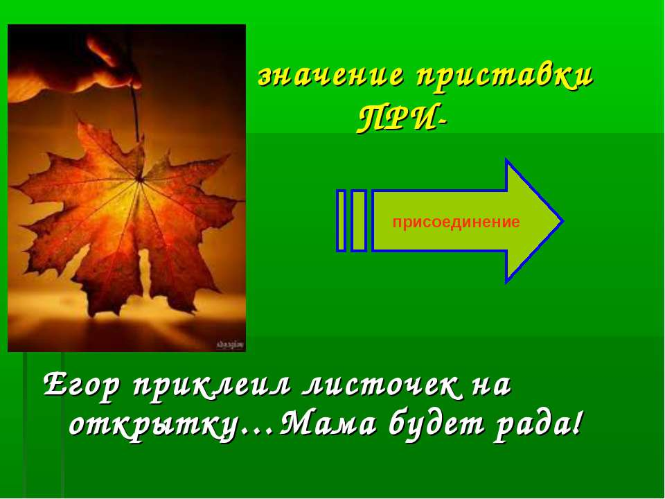 значение приставки ПРИ- Егор приклеил листочек на открытку…Мама будет рада! п...