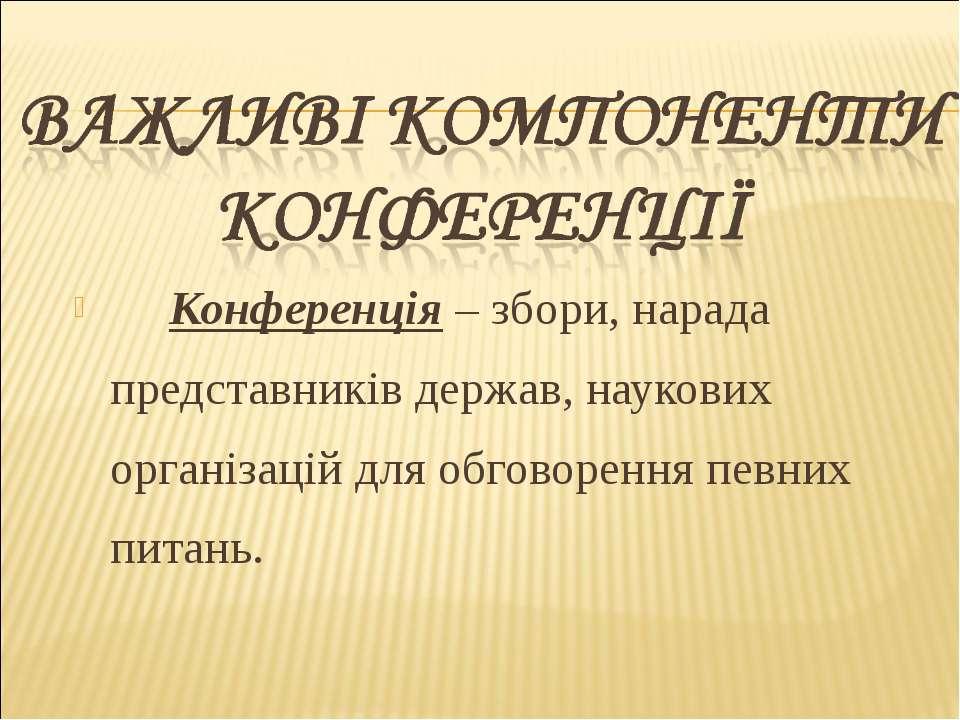 Конференція – збори, нарада представників держав, наукових організацій для об...