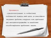 Креативність - сума інтелектуальних та особистісних особливостей індивіда, як...