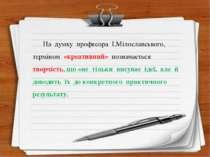 На думку професора І.Мілославського, терміном «креативний» позначається творч...