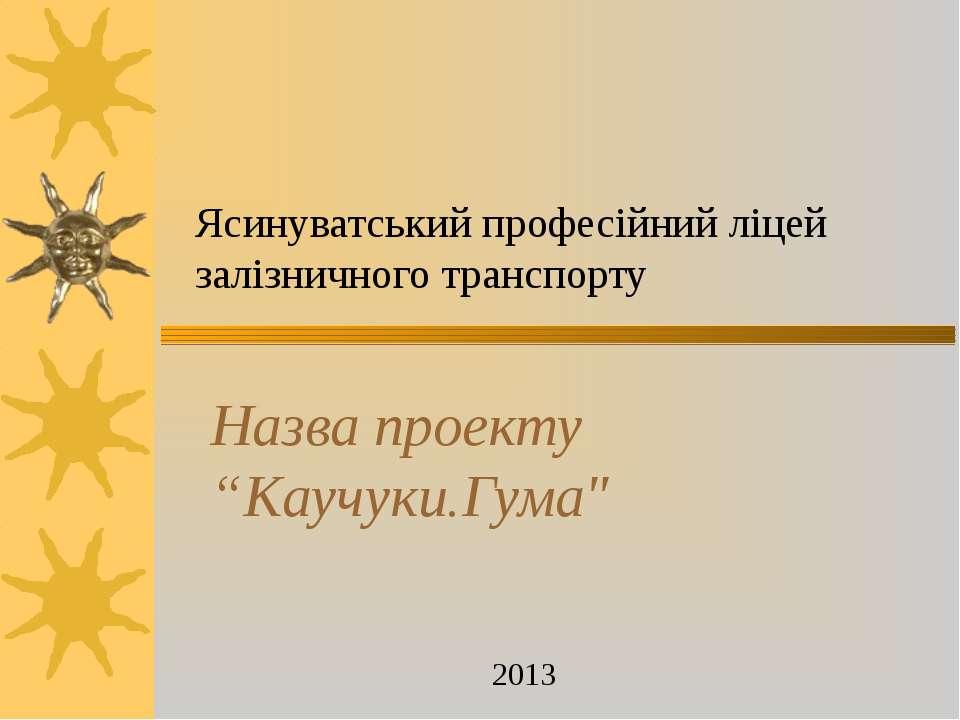 """Ясинуватський професійний ліцей залізничного транспорту 2013 Назва проекту """"К..."""