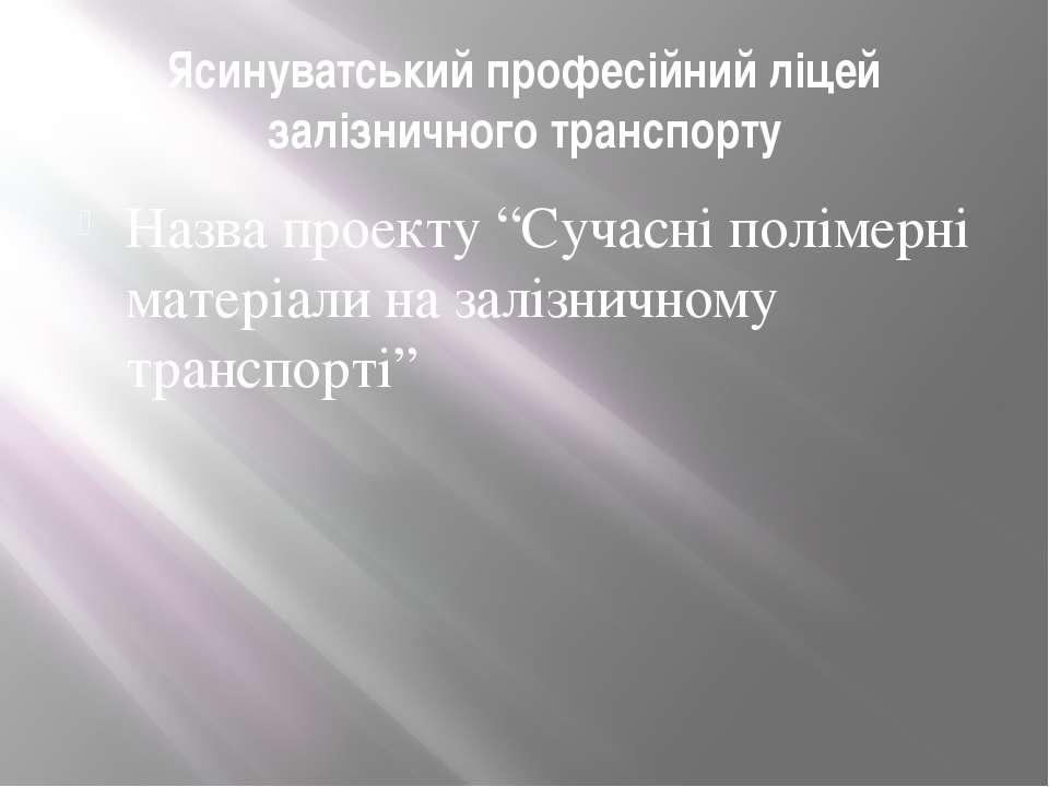 """Ясинуватський професійний ліцей залізничного транспорту Назва проекту """"Сучасн..."""