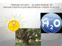 Природні ресурси – це дари природі, які використовуються для виробництва това...