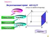 Завдання 1 Як розташовані прямі AD і D1C? А D С В B1 С1 D1 А1 (клацни по прав...